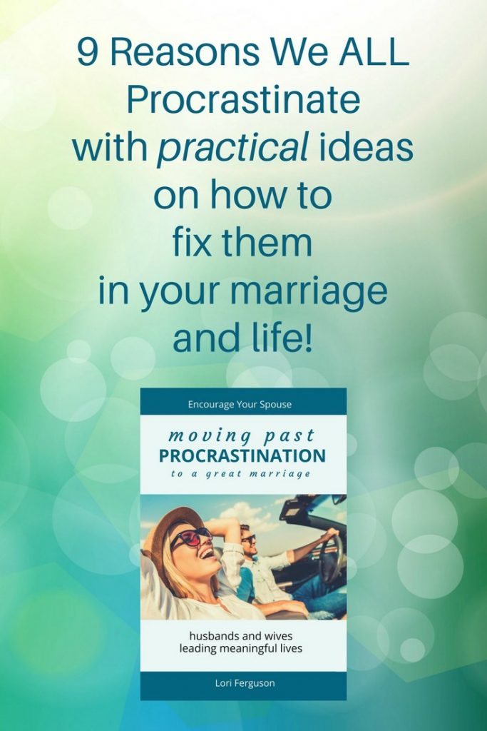 9 reasons we all procrastinate with practical ideas on how to fix them - moving past procrastination to a great marriage
